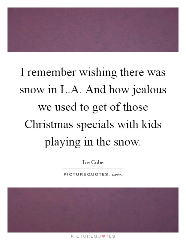 I remember wishing there was snow in L.A. And how jealous we used to get of those Christmas specials with kids playing in the snow Picture Quote #1
