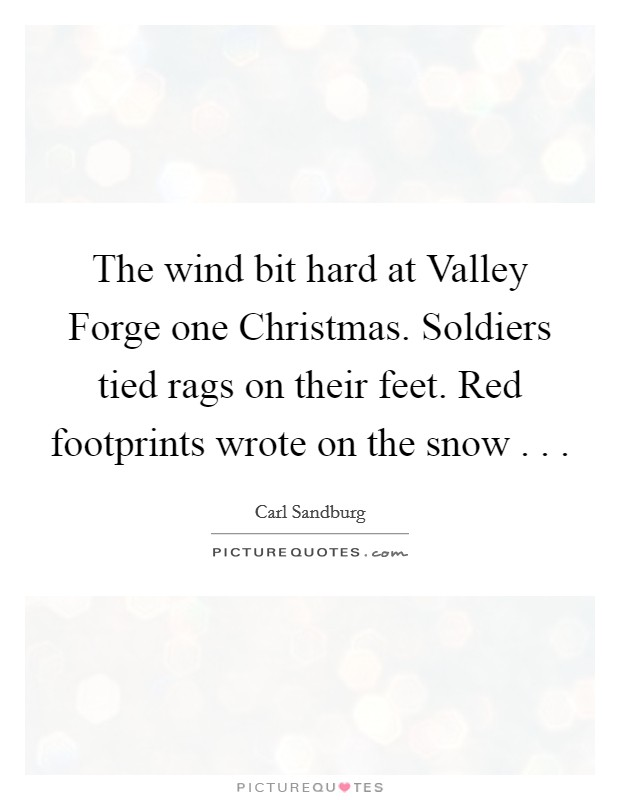 The wind bit hard at Valley Forge one Christmas. Soldiers tied rags on their feet. Red footprints wrote on the snow . .  Picture Quote #1