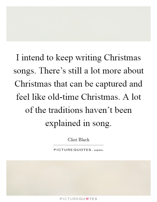 I intend to keep writing Christmas songs. There's still a lot more about Christmas that can be captured and feel like old-time Christmas. A lot of the traditions haven't been explained in song Picture Quote #1