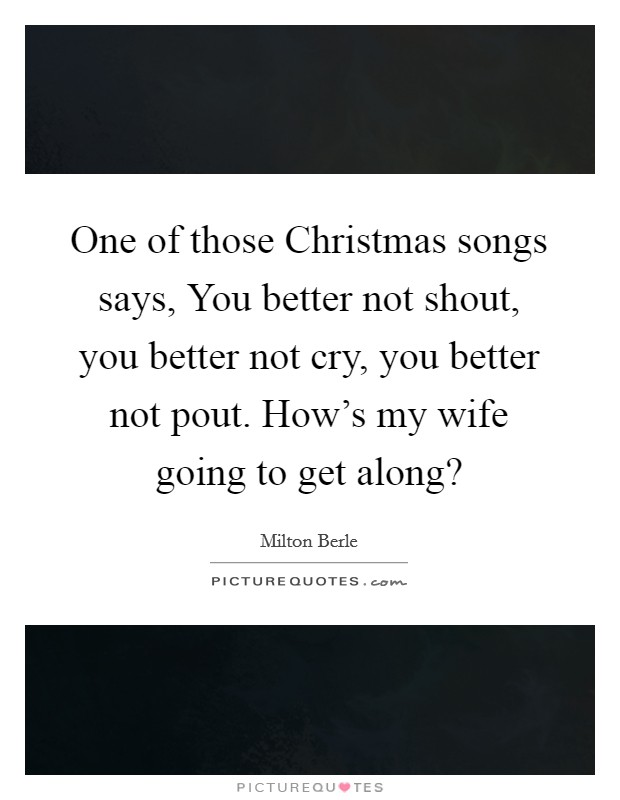 One of those Christmas songs says, You better not shout, you better not cry, you better not pout. How's my wife going to get along? Picture Quote #1