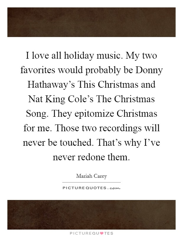 I love all holiday music. My two favorites would probably be Donny Hathaway's This Christmas and Nat King Cole's The Christmas Song. They epitomize Christmas for me. Those two recordings will never be touched. That's why I've never redone them Picture Quote #1