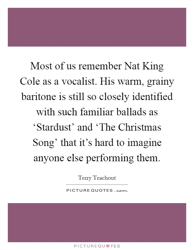 Most of us remember Nat King Cole as a vocalist. His warm, grainy baritone is still so closely identified with such familiar ballads as 'Stardust' and 'The Christmas Song' that it's hard to imagine anyone else performing them. Picture Quote #1