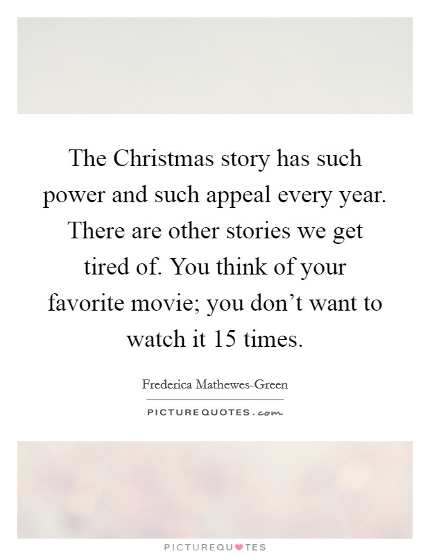 The Christmas story has such power and such appeal every year. There are other stories we get tired of. You think of your favorite movie; you don't want to watch it 15 times Picture Quote #1