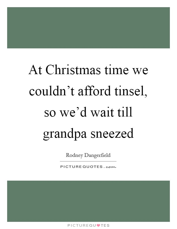 At Christmas time we couldn't afford tinsel, so we'd wait till grandpa sneezed Picture Quote #1
