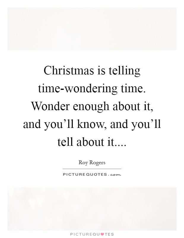 Christmas is telling time-wondering time. Wonder enough about it, and you'll know, and you'll tell about it Picture Quote #1
