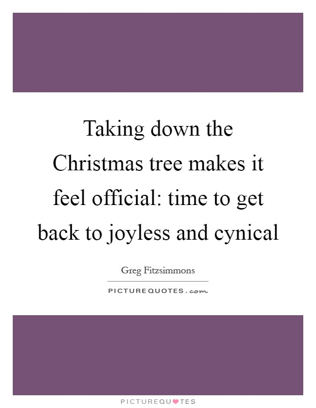 Taking down the Christmas tree makes it feel official: time to get back to joyless and cynical Picture Quote #1