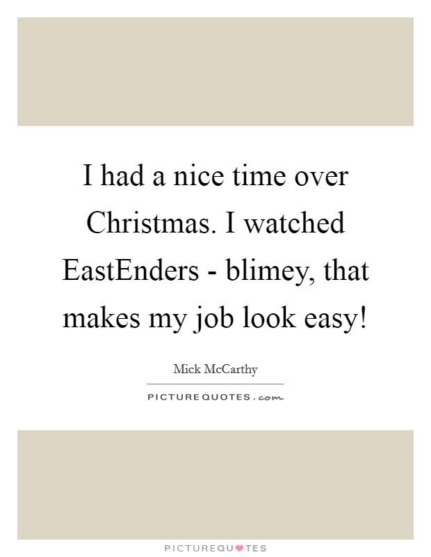 I had a nice time over Christmas. I watched EastEnders - blimey, that makes my job look easy! Picture Quote #1