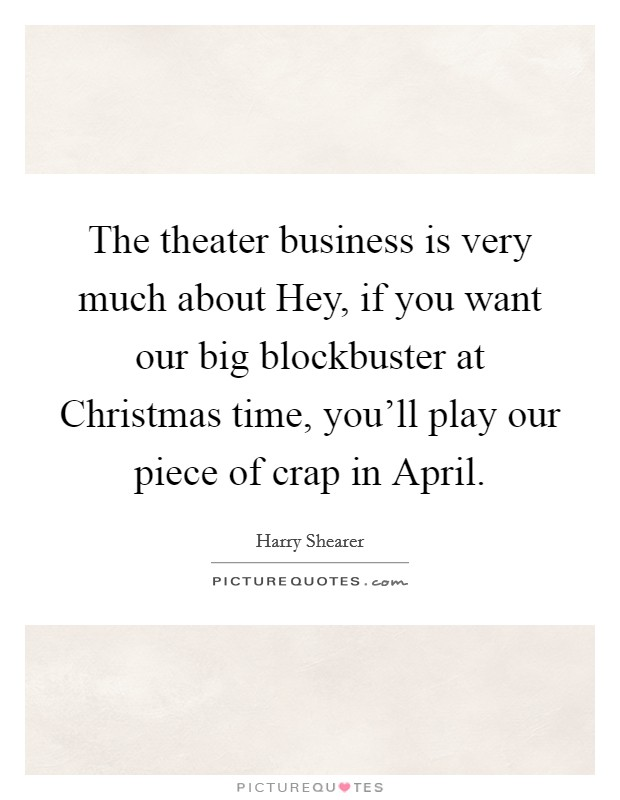 The theater business is very much about Hey, if you want our big blockbuster at Christmas time, you'll play our piece of crap in April Picture Quote #1
