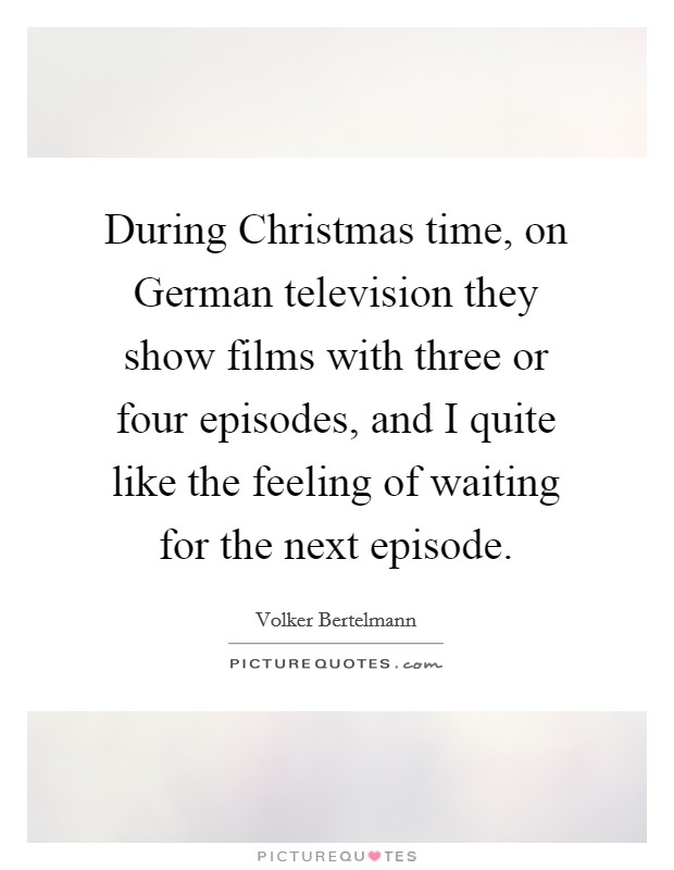 During Christmas time, on German television they show films with three or four episodes, and I quite like the feeling of waiting for the next episode Picture Quote #1