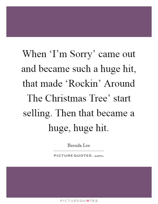When 'I'm Sorry' came out and became such a huge hit, that made 'Rockin' Around The Christmas Tree' start selling. Then that became a huge, huge hit Picture Quote #1