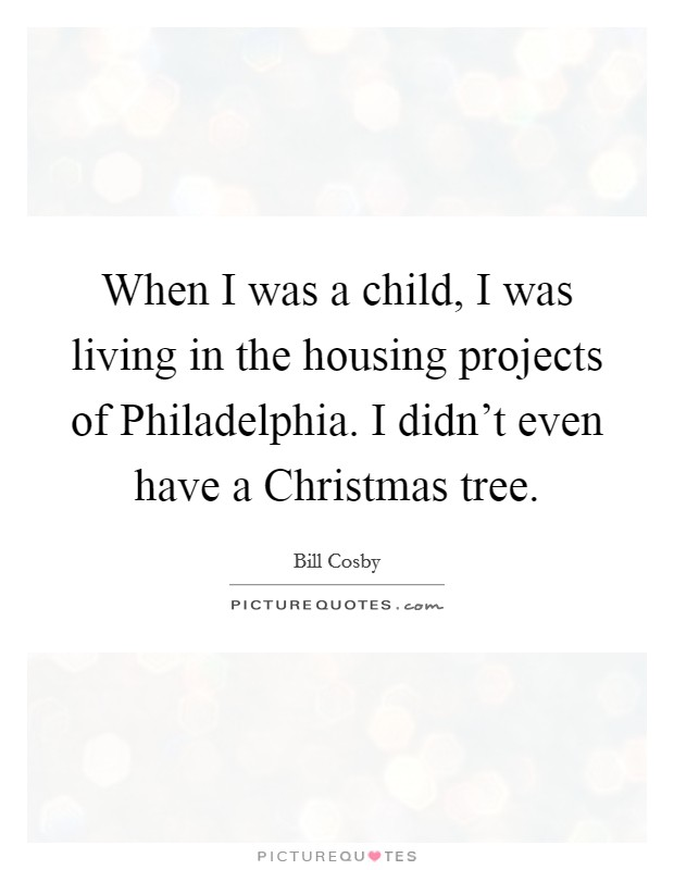 When I was a child, I was living in the housing projects of Philadelphia. I didn't even have a Christmas tree Picture Quote #1