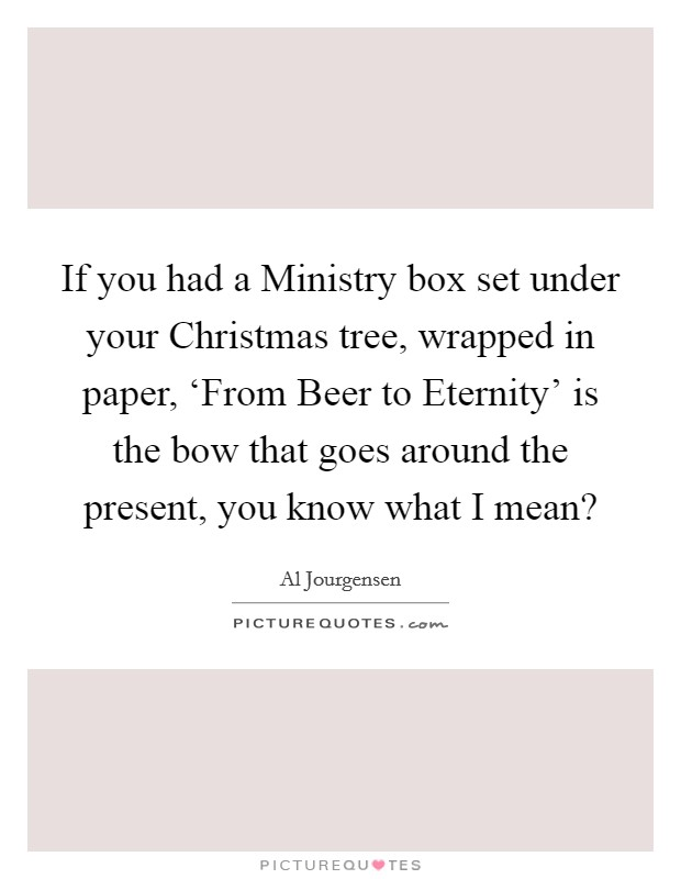 If you had a Ministry box set under your Christmas tree, wrapped in paper, 'From Beer to Eternity' is the bow that goes around the present, you know what I mean? Picture Quote #1