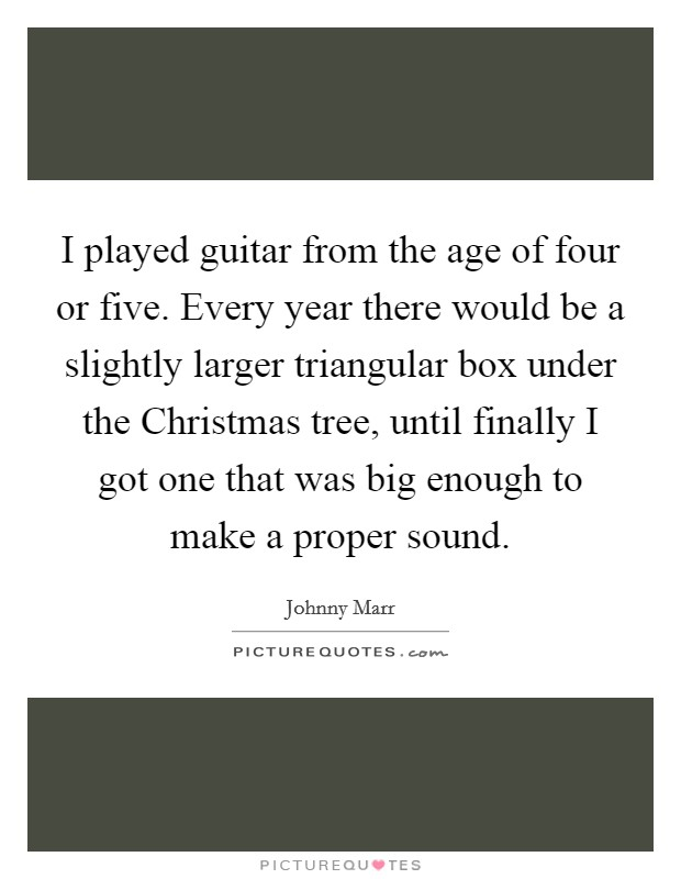 I played guitar from the age of four or five. Every year there would be a slightly larger triangular box under the Christmas tree, until finally I got one that was big enough to make a proper sound Picture Quote #1