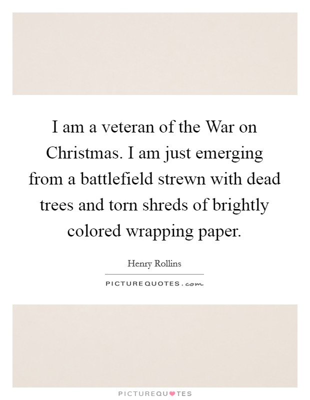 I am a veteran of the War on Christmas. I am just emerging from a battlefield strewn with dead trees and torn shreds of brightly colored wrapping paper Picture Quote #1