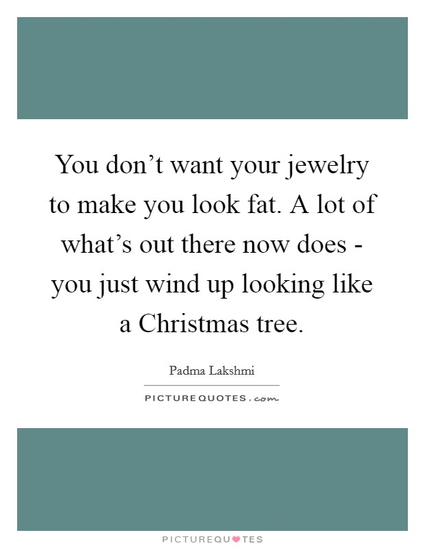 You don't want your jewelry to make you look fat. A lot of what's out there now does - you just wind up looking like a Christmas tree Picture Quote #1