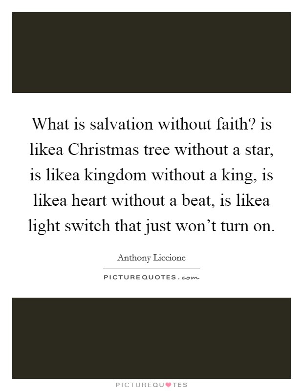 What is salvation without faith? is likea Christmas tree without a star, is likea kingdom without a king, is likea heart without a beat, is likea light switch that just won't turn on Picture Quote #1