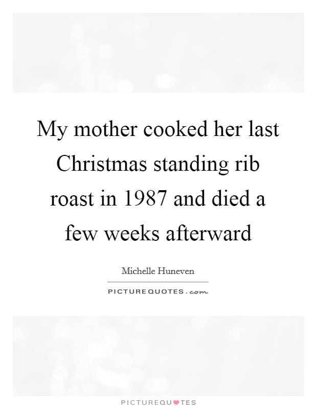 My mother cooked her last Christmas standing rib roast in 1987 and died a few weeks afterward Picture Quote #1