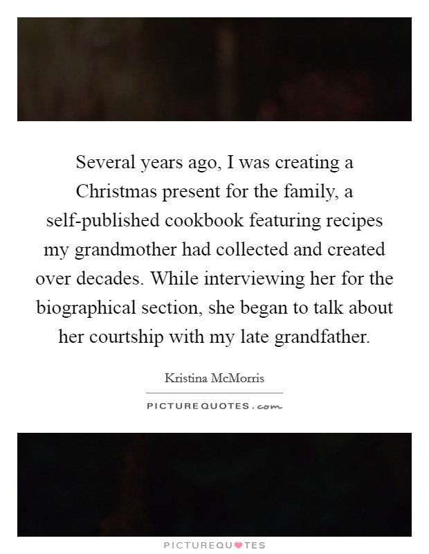 Several years ago, I was creating a Christmas present for the family, a self-published cookbook featuring recipes my grandmother had collected and created over decades. While interviewing her for the biographical section, she began to talk about her courtship with my late grandfather Picture Quote #1