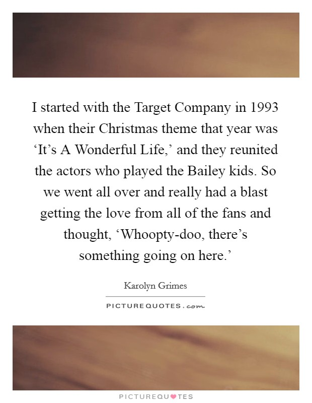 I started with the Target Company in 1993 when their Christmas theme that year was 'It's A Wonderful Life,' and they reunited the actors who played the Bailey kids. So we went all over and really had a blast getting the love from all of the fans and thought, 'Whoopty-doo, there's something going on here.' Picture Quote #1