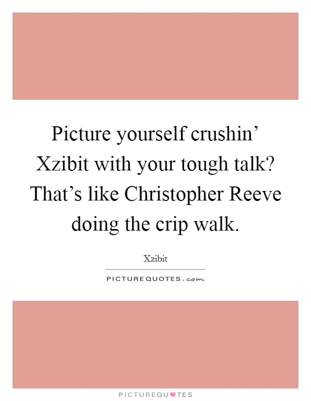 Picture yourself crushin' Xzibit with your tough talk? That's like Christopher Reeve doing the crip walk Picture Quote #1