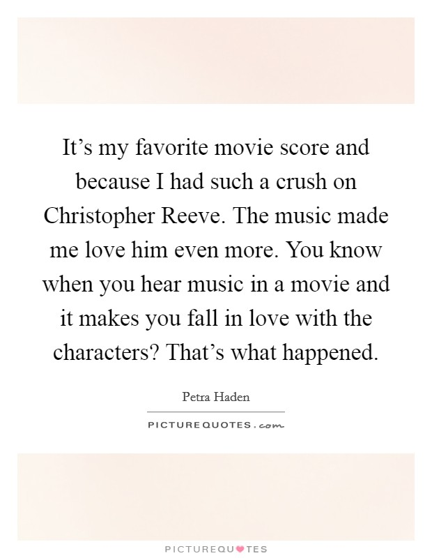 It's my favorite movie score and because I had such a crush on Christopher Reeve. The music made me love him even more. You know when you hear music in a movie and it makes you fall in love with the characters? That's what happened Picture Quote #1