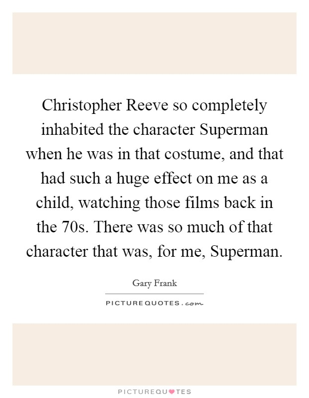 Christopher Reeve so completely inhabited the character Superman when he was in that costume, and that had such a huge effect on me as a child, watching those films back in the  70s. There was so much of that character that was, for me, Superman Picture Quote #1
