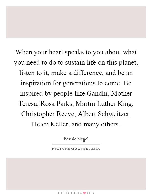 When your heart speaks to you about what you need to do to sustain life on this planet, listen to it, make a difference, and be an inspiration for generations to come. Be inspired by people like Gandhi, Mother Teresa, Rosa Parks, Martin Luther King, Christopher Reeve, Albert Schweitzer, Helen Keller, and many others Picture Quote #1
