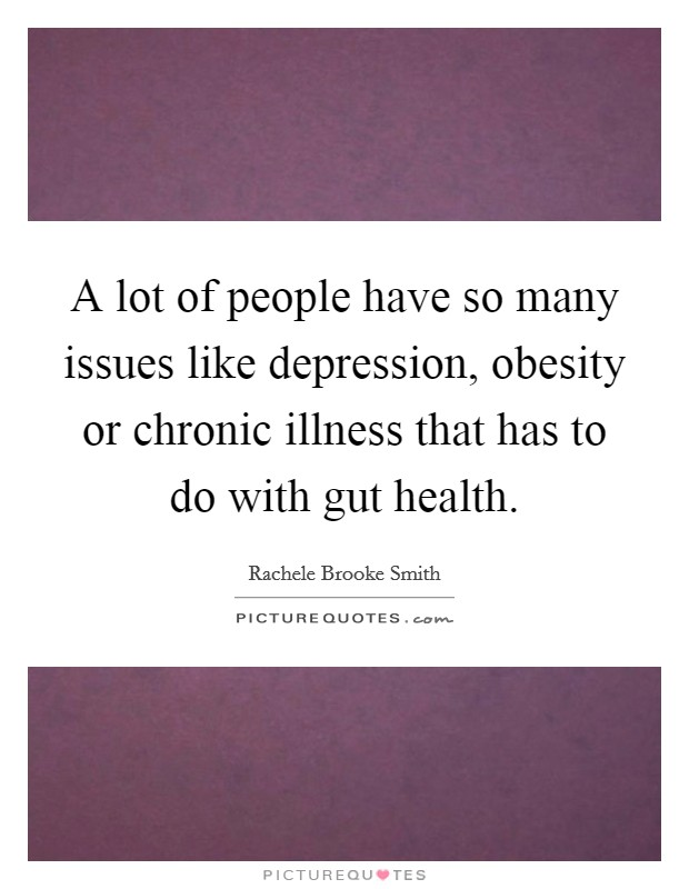 A lot of people have so many issues like depression, obesity or chronic illness that has to do with gut health Picture Quote #1