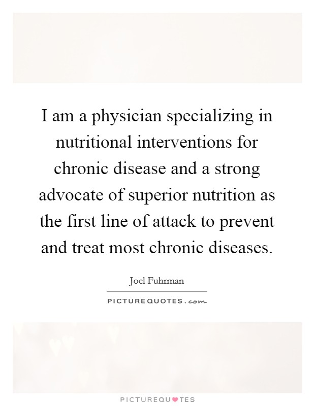 I am a physician specializing in nutritional interventions for chronic disease and a strong advocate of superior nutrition as the first line of attack to prevent and treat most chronic diseases Picture Quote #1