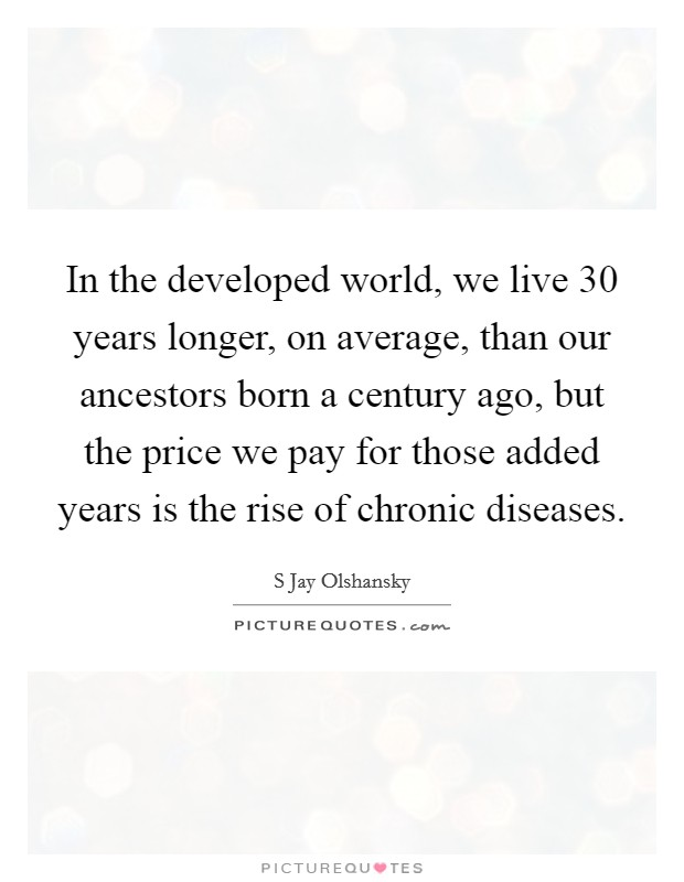 In the developed world, we live 30 years longer, on average, than our ancestors born a century ago, but the price we pay for those added years is the rise of chronic diseases Picture Quote #1