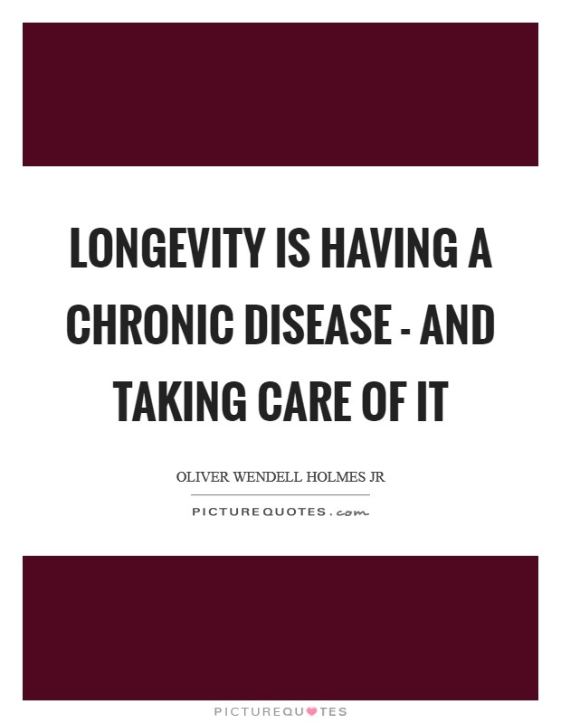 Longevity is having a chronic disease - and taking care of it Picture Quote #1