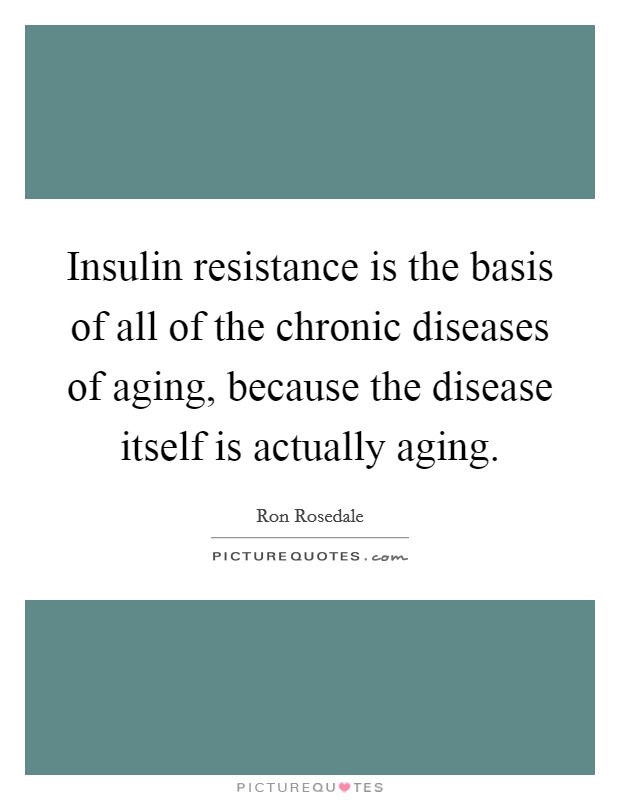 Insulin resistance is the basis of all of the chronic diseases of aging, because the disease itself is actually aging Picture Quote #1