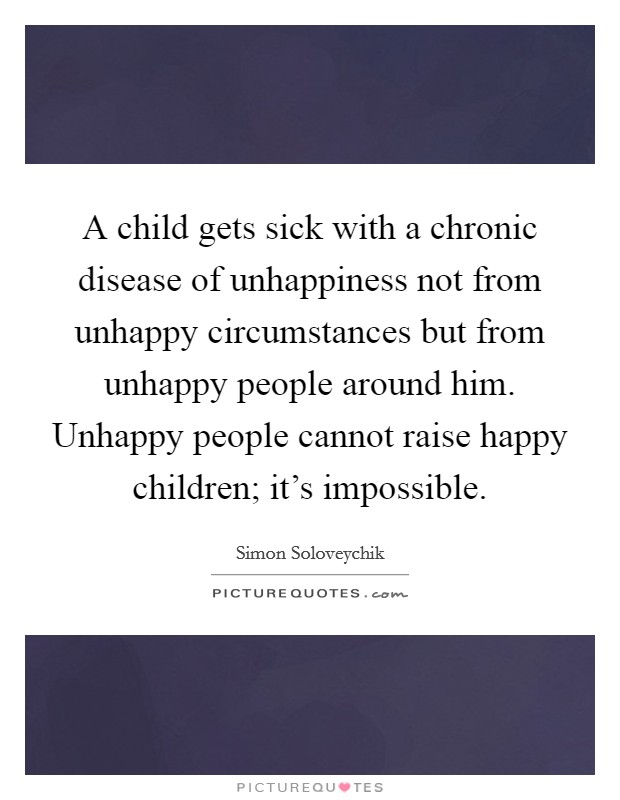 A child gets sick with a chronic disease of unhappiness not from unhappy circumstances but from unhappy people around him. Unhappy people cannot raise happy children; it's impossible Picture Quote #1