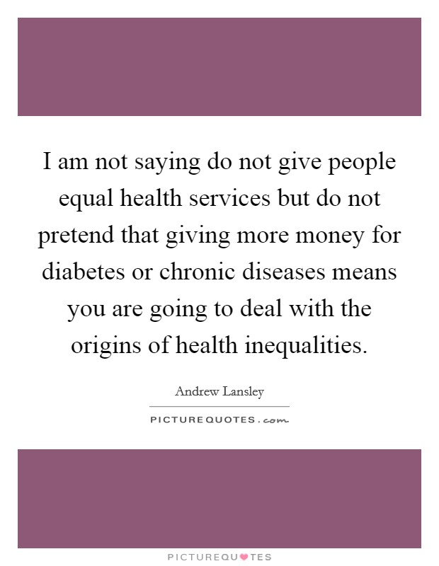 I am not saying do not give people equal health services but do not pretend that giving more money for diabetes or chronic diseases means you are going to deal with the origins of health inequalities Picture Quote #1
