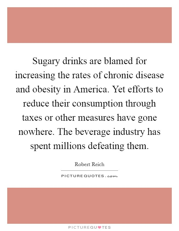 Sugary drinks are blamed for increasing the rates of chronic disease and obesity in America. Yet efforts to reduce their consumption through taxes or other measures have gone nowhere. The beverage industry has spent millions defeating them Picture Quote #1