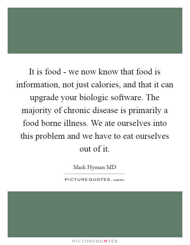 It is food - we now know that food is information, not just calories, and that it can upgrade your biologic software. The majority of chronic disease is primarily a food borne illness. We ate ourselves into this problem and we have to eat ourselves out of it Picture Quote #1