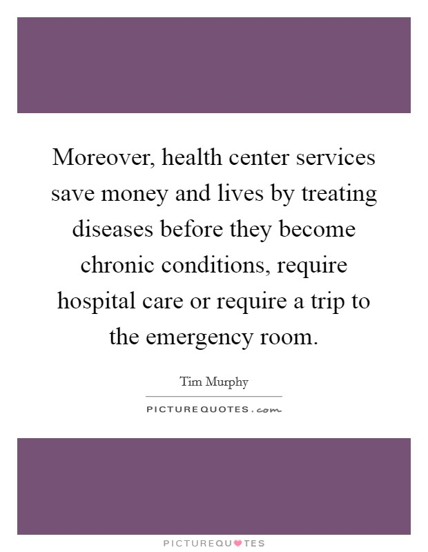 Moreover, health center services save money and lives by treating diseases before they become chronic conditions, require hospital care or require a trip to the emergency room Picture Quote #1