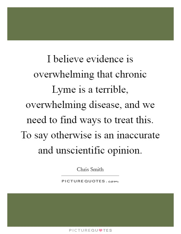 I believe evidence is overwhelming that chronic Lyme is a terrible, overwhelming disease, and we need to find ways to treat this. To say otherwise is an inaccurate and unscientific opinion Picture Quote #1