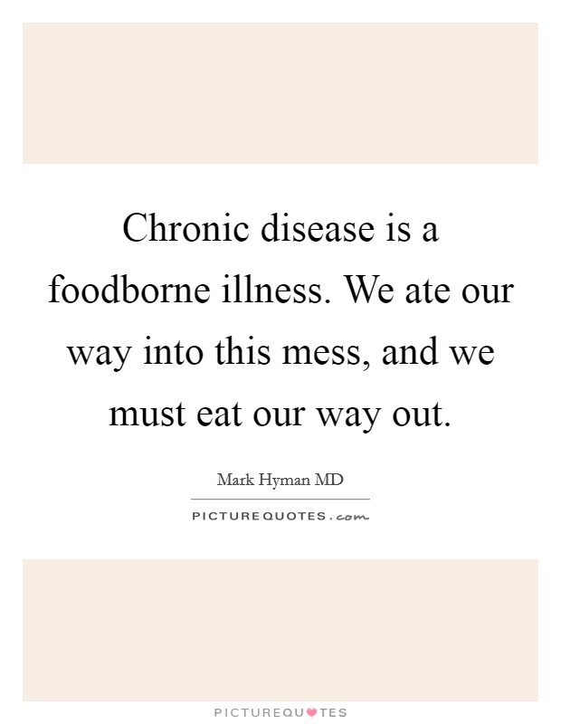 Chronic disease is a foodborne illness. We ate our way into this mess, and we must eat our way out Picture Quote #1