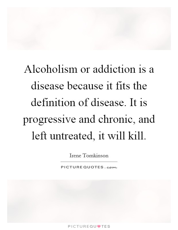 Alcoholism or addiction is a disease because it fits the definition of disease. It is progressive and chronic, and left untreated, it will kill Picture Quote #1