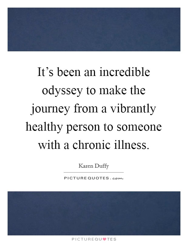 It's been an incredible odyssey to make the journey from a vibrantly healthy person to someone with a chronic illness Picture Quote #1