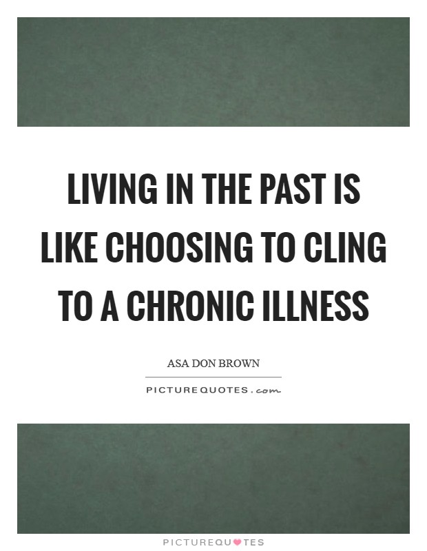 Living in the past is like choosing to cling to a chronic illness Picture Quote #1