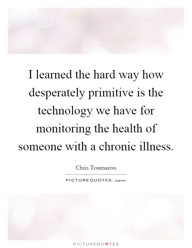 I learned the hard way how desperately primitive is the technology we have for monitoring the health of someone with a chronic illness Picture Quote #1