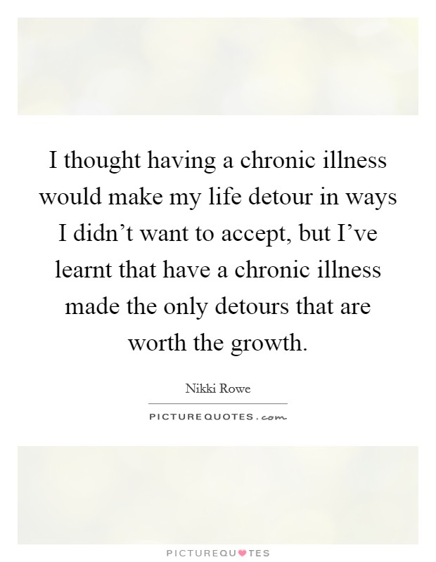 I thought having a chronic illness would make my life detour in ways I didn't want to accept, but I've learnt that have a chronic illness made the only detours that are worth the growth Picture Quote #1