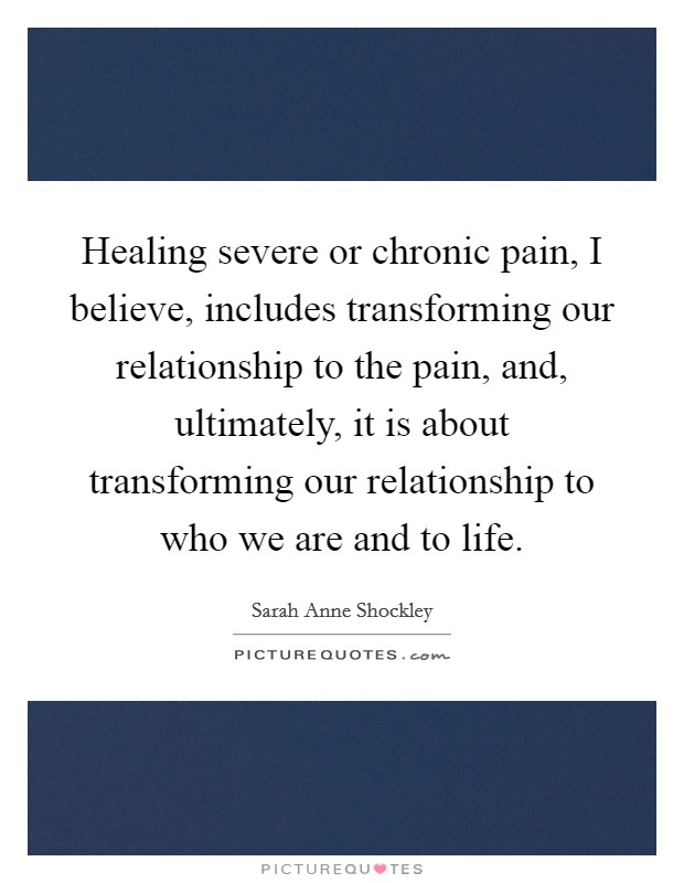Healing severe or chronic pain, I believe, includes transforming our relationship to the pain, and, ultimately, it is about transforming our relationship to who we are and to life Picture Quote #1