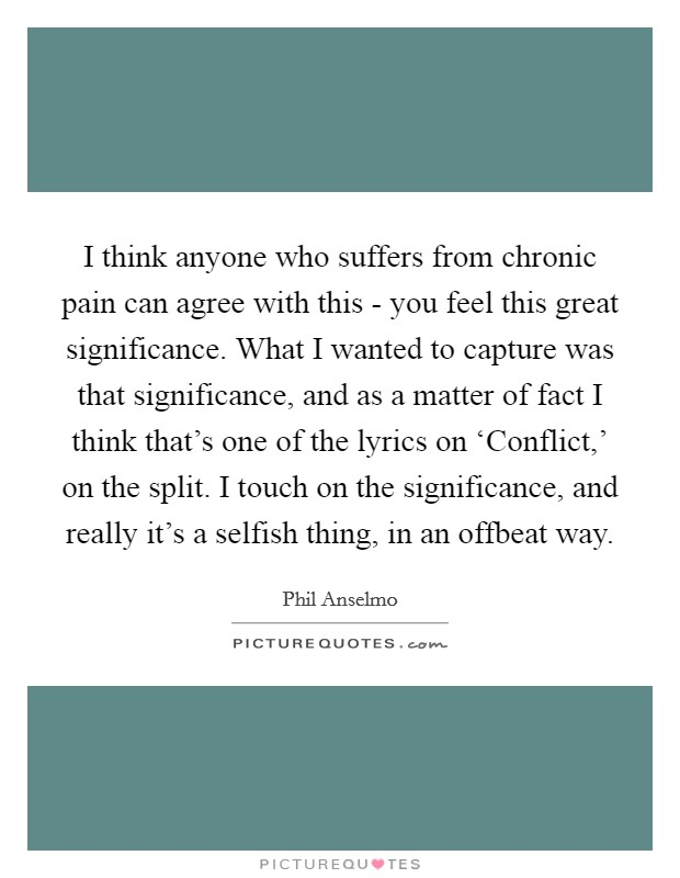 I think anyone who suffers from chronic pain can agree with this - you feel this great significance. What I wanted to capture was that significance, and as a matter of fact I think that's one of the lyrics on 'Conflict,' on the split. I touch on the significance, and really it's a selfish thing, in an offbeat way Picture Quote #1