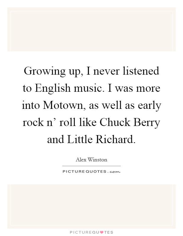 Growing up, I never listened to English music. I was more into Motown, as well as early rock n' roll like Chuck Berry and Little Richard Picture Quote #1
