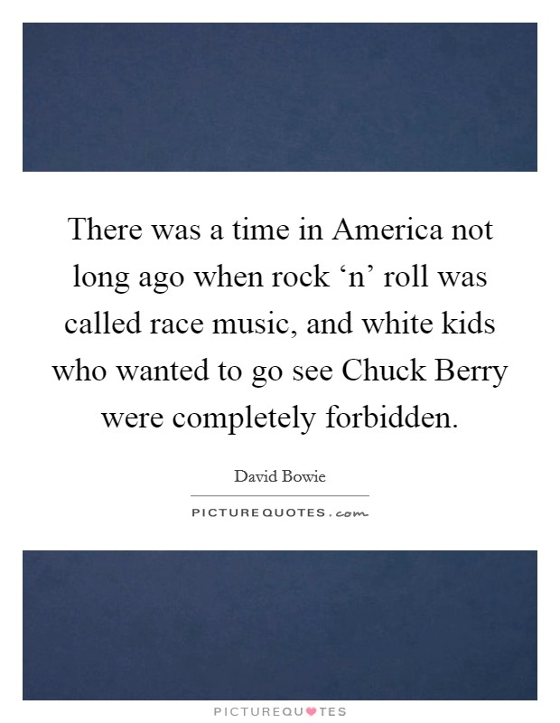 There was a time in America not long ago when rock 'n' roll was called race music, and white kids who wanted to go see Chuck Berry were completely forbidden Picture Quote #1