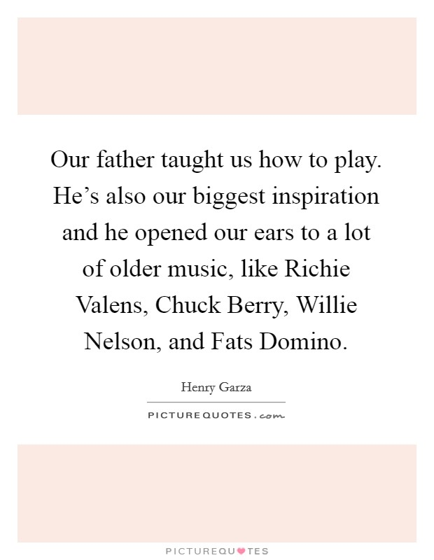 Our father taught us how to play. He's also our biggest inspiration and he opened our ears to a lot of older music, like Richie Valens, Chuck Berry, Willie Nelson, and Fats Domino Picture Quote #1