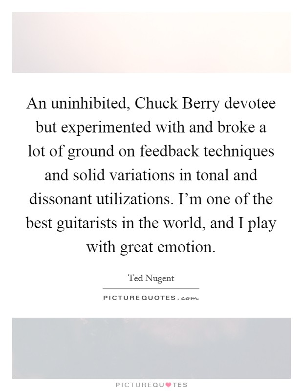 An uninhibited, Chuck Berry devotee but experimented with and broke a lot of ground on feedback techniques and solid variations in tonal and dissonant utilizations. I'm one of the best guitarists in the world, and I play with great emotion Picture Quote #1